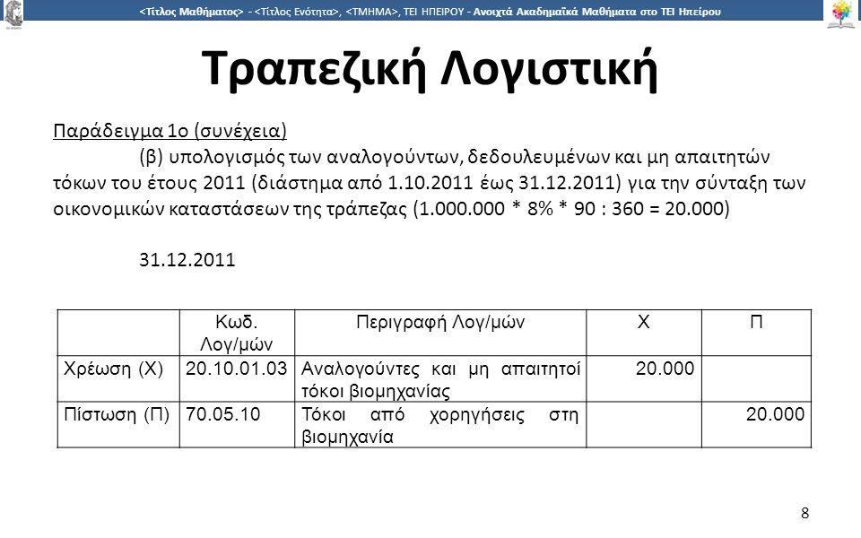8 -,, ΤΕΙ ΗΠΕΙΡΟΥ - Ανοιχτά Ακαδημαϊκά Μαθήματα στο ΤΕΙ Ηπείρου Τραπεζική Λογιστική 8 Παράδειγμα 1ο (συνέχεια) (β) υπολογισμός των αναλογούντων, δεδουλευμένων και μη απαιτητών τόκων του έτους 2011 (διάστημα από 1.10.2011 έως 31.12.2011) για την σύνταξη των οικονομικών καταστάσεων της τράπεζας (1.000.000 * 8% * 90 : 360 = 20.000) 31.12.2011 Κωδ.