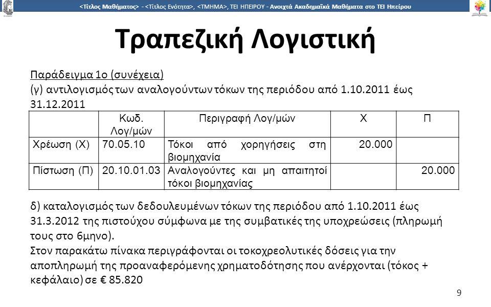 9 -,, ΤΕΙ ΗΠΕΙΡΟΥ - Ανοιχτά Ακαδημαϊκά Μαθήματα στο ΤΕΙ Ηπείρου Τραπεζική Λογιστική 9 Παράδειγμα 1ο (συνέχεια) (γ) αντιλογισμός των αναλογούντων τόκων της περιόδου από 1.10.2011 έως 31.12.2011 Κωδ.