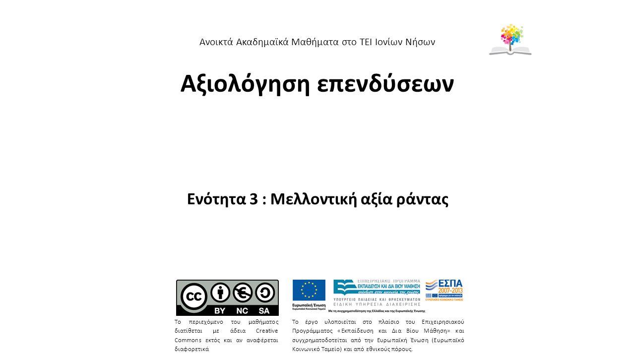 Αξιολόγηση επενδύσεων Ενότητα 3 : Μελλοντική αξία ράντας Ανοικτά Ακαδημαϊκά Μαθήματα στο ΤΕΙ Ιονίων Νήσων Το περιεχόμενο του μαθήματος διατίθεται με άδεια Creative Commons εκτός και αν αναφέρεται διαφορετικά Το έργο υλοποιείται στο πλαίσιο του Επιχειρησιακού Προγράμματος «Εκπαίδευση και Δια Βίου Μάθηση» και συγχρηματοδοτείται από την Ευρωπαϊκή Ένωση (Ευρωπαϊκό Κοινωνικό Ταμείο) και από εθνικούς πόρους.