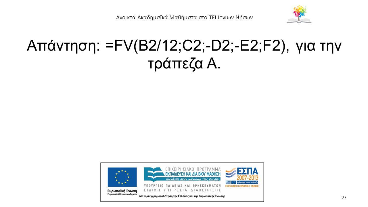 Ανοικτά Ακαδημαϊκά Μαθήματα στο ΤΕΙ Ιονίων Νήσων Απάντηση: =FV(B2/12;C2;-D2;-E2;F2), για την τράπεζα Α.