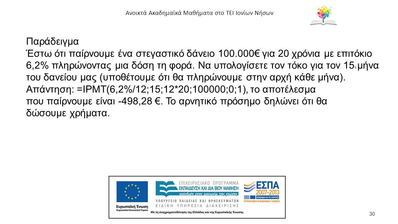 Ανοικτά Ακαδημαϊκά Μαθήματα στο ΤΕΙ Ιονίων Νήσων 30 Παράδειγμα Έστω ότι παίρνουμε ένα στεγαστικό δάνειο 100.000€ για 20 χρόνια με επιτόκιο 6,2% πληρώνοντας μια δόση τη φορά.