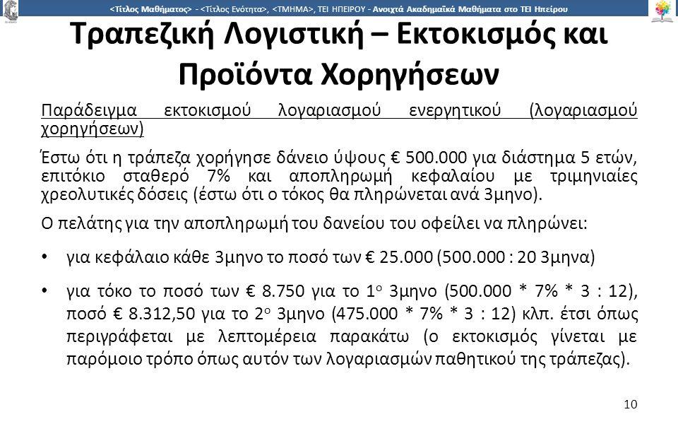 1010 -,, ΤΕΙ ΗΠΕΙΡΟΥ - Ανοιχτά Ακαδημαϊκά Μαθήματα στο ΤΕΙ Ηπείρου Τραπεζική Λογιστική – Εκτοκισμός και Προϊόντα Χορηγήσεων Παράδειγμα εκτοκισμού λογαριασμού ενεργητικού (λογαριασμού χορηγήσεων) Έστω ότι η τράπεζα χορήγησε δάνειο ύψους € 500.000 για διάστημα 5 ετών, επιτόκιο σταθερό 7% και αποπληρωμή κεφαλαίου με τριμηνιαίες χρεολυτικές δόσεις (έστω ότι ο τόκος θα πληρώνεται ανά 3μηνο).