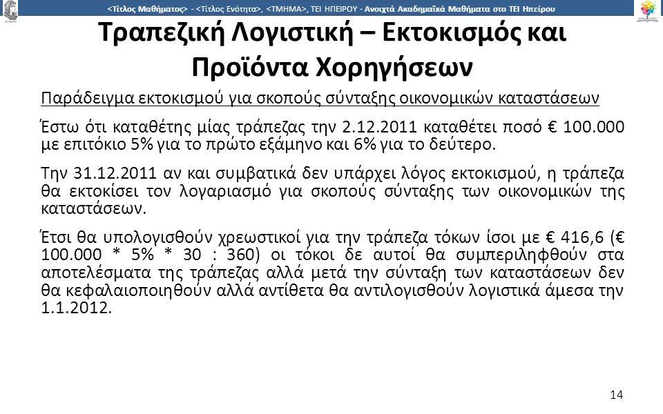 1414 -,, ΤΕΙ ΗΠΕΙΡΟΥ - Ανοιχτά Ακαδημαϊκά Μαθήματα στο ΤΕΙ Ηπείρου Τραπεζική Λογιστική – Εκτοκισμός και Προϊόντα Χορηγήσεων Παράδειγμα εκτοκισμού για σκοπούς σύνταξης οικονομικών καταστάσεων Έστω ότι καταθέτης μίας τράπεζας την 2.12.2011 καταθέτει ποσό € 100.000 με επιτόκιο 5% για το πρώτο εξάμηνο και 6% για το δεύτερο.