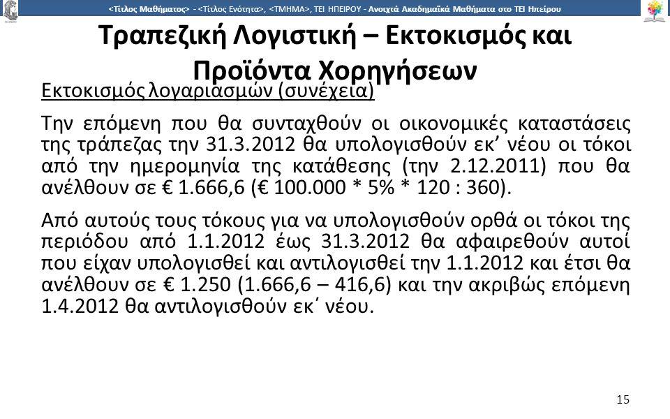 1515 -,, ΤΕΙ ΗΠΕΙΡΟΥ - Ανοιχτά Ακαδημαϊκά Μαθήματα στο ΤΕΙ Ηπείρου Τραπεζική Λογιστική – Εκτοκισμός και Προϊόντα Χορηγήσεων Εκτοκισμός λογαριασμών (συνέχεια) Την επόμενη που θα συνταχθούν οι οικονομικές καταστάσεις της τράπεζας την 31.3.2012 θα υπολογισθούν εκ' νέου οι τόκοι από την ημερομηνία της κατάθεσης (την 2.12.2011) που θα ανέλθουν σε € 1.666,6 (€ 100.000 * 5% * 120 : 360).