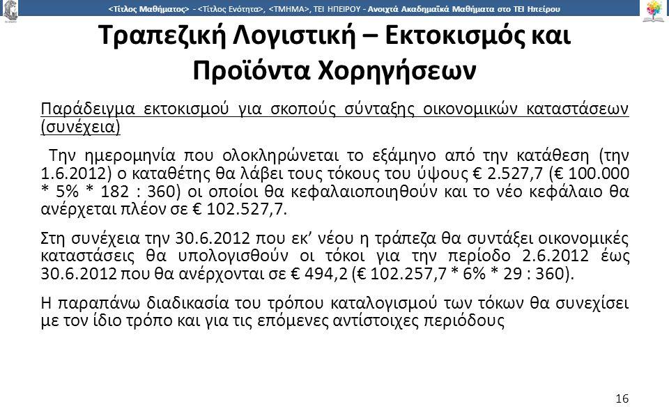 1616 -,, ΤΕΙ ΗΠΕΙΡΟΥ - Ανοιχτά Ακαδημαϊκά Μαθήματα στο ΤΕΙ Ηπείρου Τραπεζική Λογιστική – Εκτοκισμός και Προϊόντα Χορηγήσεων Παράδειγμα εκτοκισμού για σκοπούς σύνταξης οικονομικών καταστάσεων (συνέχεια) Την ημερομηνία που ολοκληρώνεται το εξάμηνο από την κατάθεση (την 1.6.2012) ο καταθέτης θα λάβει τους τόκους του ύψους € 2.527,7 (€ 100.000 * 5% * 182 : 360) οι οποίοι θα κεφαλαιοποιηθούν και το νέο κεφάλαιο θα ανέρχεται πλέον σε € 102.527,7.