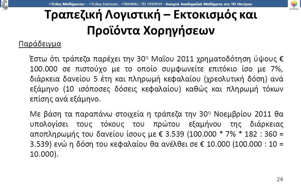 2424 -,, ΤΕΙ ΗΠΕΙΡΟΥ - Ανοιχτά Ακαδημαϊκά Μαθήματα στο ΤΕΙ Ηπείρου Τραπεζική Λογιστική – Εκτοκισμός και Προϊόντα Χορηγήσεων Παράδειγμα Έστω ότι τράπεζα παρέχει την 30 η Μαΐου 2011 χρηματοδότηση ύψους € 100.000 σε πιστούχο με το οποίο συμφωνείτε επιτόκιο ίσο με 7%, διάρκεια δανείου 5 έτη και πληρωμή κεφαλαίου (χρεολυτική δόση) ανά εξάμηνο (10 ισόποσες δόσεις κεφαλαίου) καθώς και πληρωμή τόκων επίσης ανά εξάμηνο.