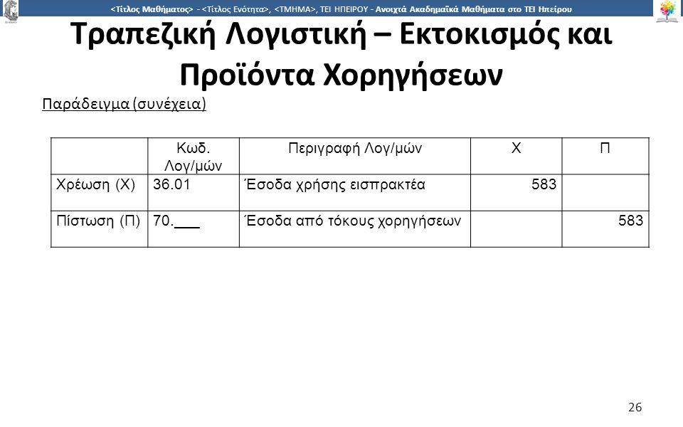 2626 -,, ΤΕΙ ΗΠΕΙΡΟΥ - Ανοιχτά Ακαδημαϊκά Μαθήματα στο ΤΕΙ Ηπείρου Τραπεζική Λογιστική – Εκτοκισμός και Προϊόντα Χορηγήσεων 26 Παράδειγμα (συνέχεια) Κωδ.