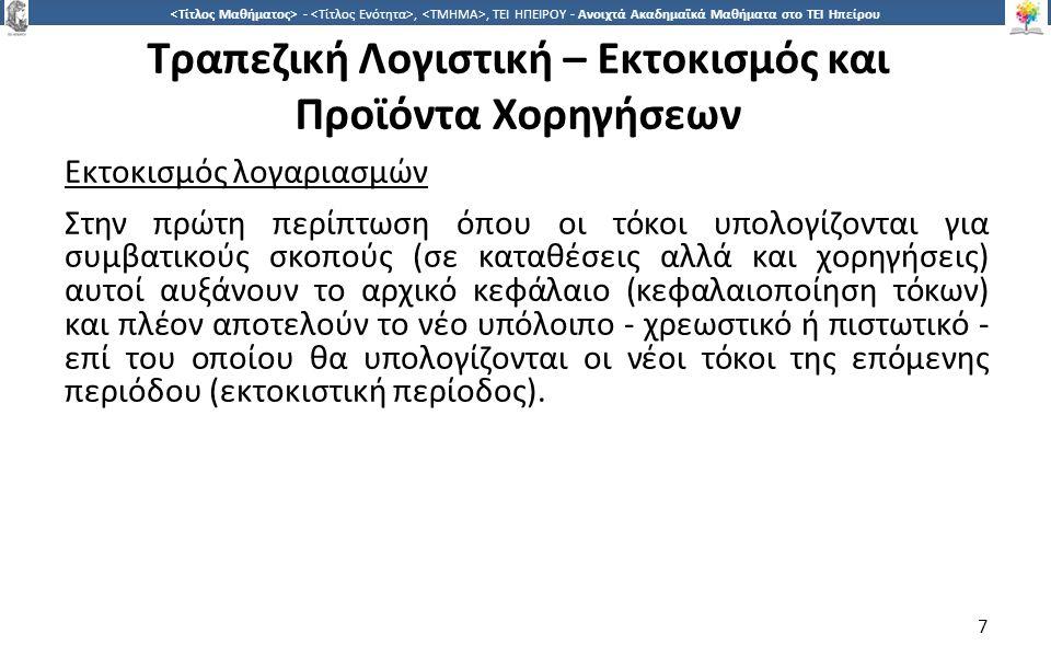 8 -,, ΤΕΙ ΗΠΕΙΡΟΥ - Ανοιχτά Ακαδημαϊκά Μαθήματα στο ΤΕΙ Ηπείρου Τραπεζική Λογιστική – Εκτοκισμός και Προϊόντα Χορηγήσεων Παράδειγμα εκτοκισμού λογαριασμού παθητικού (λογαριασμού καταθέσεων) Έστω ότι πελάτης της τράπεζας καταθέτει την 15.2.2011 στον λογαριασμό ταμιευτηρίου του ποσό € 100.000 με εξαμηνιαία περίοδο εκτοκισμού (ημερολογιακό εξάμηνο) και επιτόκιο 5%.