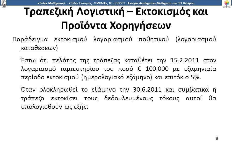 9 -,, ΤΕΙ ΗΠΕΙΡΟΥ - Ανοιχτά Ακαδημαϊκά Μαθήματα στο ΤΕΙ Ηπείρου Τραπεζική Λογιστική – Εκτοκισμός και Προϊόντα Χορηγήσεων Κεφάλαιο * επιτόκιο (ετήσιο) * ημέρες παρακράτησης κατάθεσης : 360 100.000 * 5% * 135 : 360 = € 1.875 Το ποσό αυτό αποτελεί τους δεδουλευμένους τόκους για την περίοδο 15.2.2011 έως 30.6.2011 και αυξάνει ισόποσα το αρχικό κεφάλαιο (θα ανέρχεται πλέον σε € 101.875).