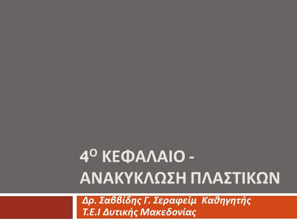 4 Ο ΚΕΦΑΛΑΙΟ - ΑΝΑΚΥΚΛΩΣΗ ΠΛΑΣΤΙΚΩΝ Δρ. Σαββίδης Γ. Σεραφείμ Καθηγητής Τ. Ε. Ι Δυτικής Μακεδονίας