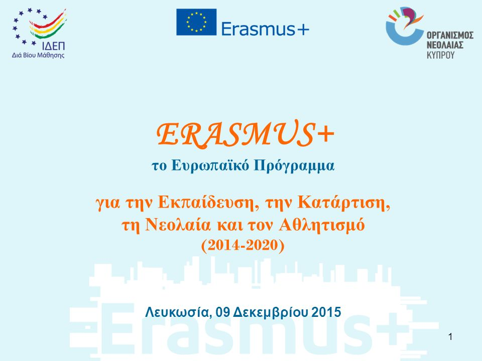ERASMUS+ το Ευρω π αϊκό Πρόγραμμα για την Εκ π αίδευση, την Κατάρτιση, τη Νεολαία και τον Αθλητισμό (2014-2020) Λευκωσία, 09 Δεκεμβρίου 2015 1