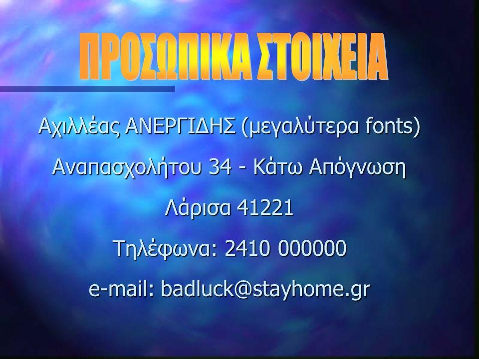 Αχιλλέας ΑΝΕΡΓΙΔΗΣ (μεγαλύτερα fonts) Αναπασχολήτου 34 - Κάτω Απόγνωση Λάρισα 41221 Τηλέφωνα: 2410 000000 e-mail: badluck@stayhome.gr