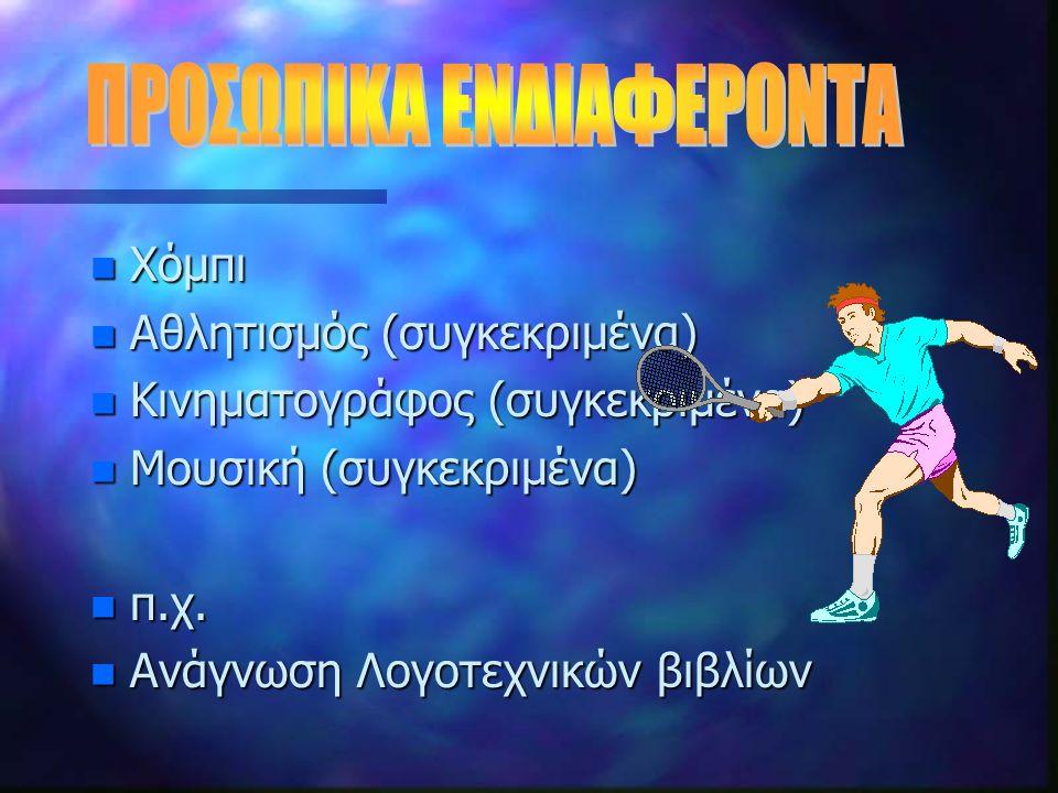 n Χόμπι n Αθλητισμός (συγκεκριμένα) n Κινηματογράφος (συγκεκριμένα) n Μουσική (συγκεκριμένα) n π.χ.