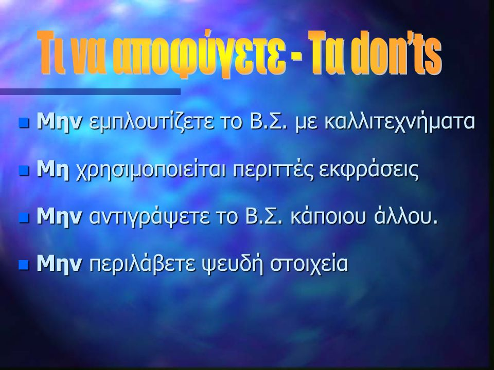 n Μην εμπλουτίζετε το Β.Σ. με καλλιτεχνήματα n Μη χρησιμοποιείται περιττές εκφράσεις n Μην αντιγράψετε το Β.Σ. κάποιου άλλου. n Μην περιλάβετε ψευδή σ
