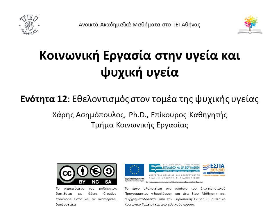 Κοινωνική Εργασία στην υγεία και ψυχική υγεία Ενότητα 12: Εθελοντισμός στον τομέα της ψυχικής υγείας Χάρης Ασημόπουλος, Ph.D., Επίκουρος Καθηγητής Τμήμα Κοινωνικής Εργασίας Ανοικτά Ακαδημαϊκά Μαθήματα στο ΤΕΙ Αθήνας Το περιεχόμενο του μαθήματος διατίθεται με άδεια Creative Commons εκτός και αν αναφέρεται διαφορετικά Το έργο υλοποιείται στο πλαίσιο του Επιχειρησιακού Προγράμματος «Εκπαίδευση και Δια Βίου Μάθηση» και συγχρηματοδοτείται από την Ευρωπαϊκή Ένωση (Ευρωπαϊκό Κοινωνικό Ταμείο) και από εθνικούς πόρους.