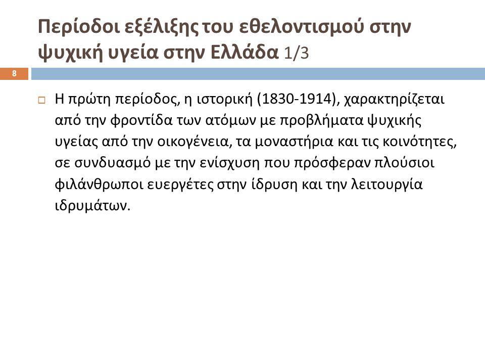 Περίοδοι εξέλιξης του εθελοντισμού στην ψυχική υγεία στην Ελλάδα 1/3  Η πρώτη περίοδος, η ιστορική (1830-1914), χαρακτηρίζεται από την φροντίδα των ατόμων με προβλήματα ψυχικής υγείας από την οικογένεια, τα μοναστήρια και τις κοινότητες, σε συνδυασμό με την ενίσχυση που πρόσφεραν πλούσιοι φιλάνθρωποι ευεργέτες στην ίδρυση και την λειτουργία ιδρυμάτων.