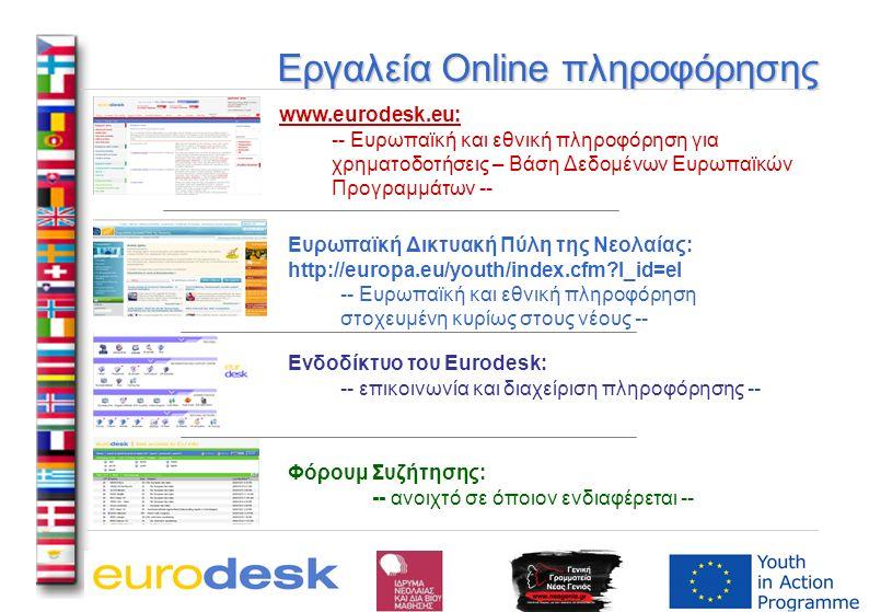 Εργαλεία Online πληροφόρησης www.eurodesk.eu: -- Ευρωπαϊκή και εθνική πληροφόρηση για χρηματοδοτήσεις – Βάση Δεδομένων Ευρωπαϊκών Προγραμμάτων -- Ευρωπαϊκή Δικτυακή Πύλη της Νεολαίας: http://europa.eu/youth/index.cfm?l_id=el -- Ευρωπαϊκή και εθνική πληροφόρηση στοχευμένη κυρίως στους νέους -- Ενδοδίκτυο του Eurodesk: -- επικοινωνία και διαχείριση πληροφόρησης -- Φόρουμ Συζήτησης: -- ανοιχτό σε όποιον ενδιαφέρεται --