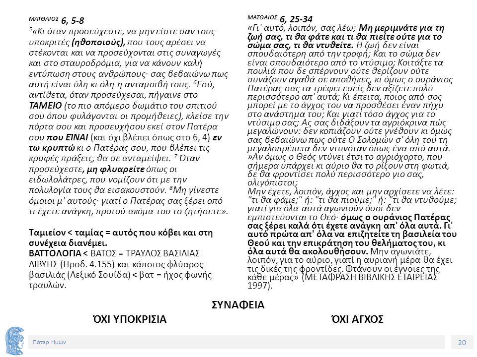 20 Πάτερ Ημών ΜΑΤΘΑΙΟΣ 6, 5-8 5 «Κι όταν προσεύχεστε, να μην είστε σαν τους υποκριτές (ηθοποιούς), που τους αρέσει να στέκονται και να προσεύχονται στις συναγωγές και στο σταυροδρόμια, για να κάνουν καλή εντύπωση στους ανθρώπους· σας βεβαιώνω πως αυτή είναι ύλη κι όλη η ανταμοιβή τους.