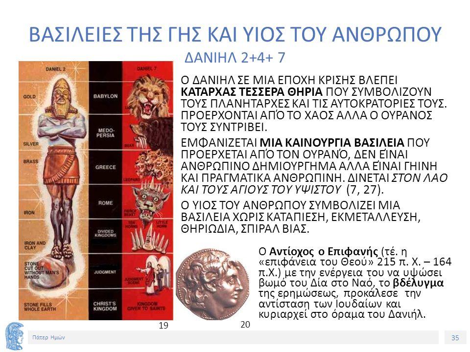 35 Πάτερ Ημών ΒΑΣΙΛΕΙΕΣ ΤΗΣ ΓΗΣ ΚΑΙ ΥΙΟΣ ΤΟΥ ΑΝΘΡΩΠΟΥ ΔΑΝΙΗΛ 2+4+ 7 Ο ΔΑΝΙΗΛ ΣΕ ΜΙΑ ΕΠΟΧΗ ΚΡΙΣΗΣ ΒΛΕΠΕΙ ΚΑΤΑΡΧΑΣ ΤΕΣΣΕΡΑ ΘΗΡΙΑ ΠΟΥ ΣΥΜΒΟΛΙΖΟΥΝ ΤΟΥΣ ΠΛΑΝΗΤΑΡΧΕΣ ΚΑΙ ΤΙΣ ΑΥΤΟΚΡΑΤΟΡΙΕΣ ΤΟΥΣ.