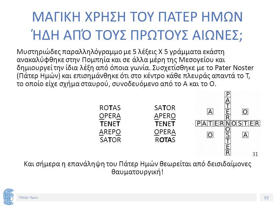 53 Πάτερ Ημών ΜΑΓΙΚΗ ΧΡΗΣΗ ΤΟΥ ΠΑΤΕΡ ΗΜΩΝ ΉΔΗ ΑΠΌ ΤΟΥΣ ΠΡΩΤΟΥΣ ΑΙΩΝΕΣ; Μυστηριώδες παραλληλόγραμμο με 5 λέξεις Χ 5 γράμματα εκάστη ανακαλύφθηκε στην Πομπηία και σε άλλα μέρη της Μεσογείου και δημιουργεί την ίδια λέξη από όποια γωνία.