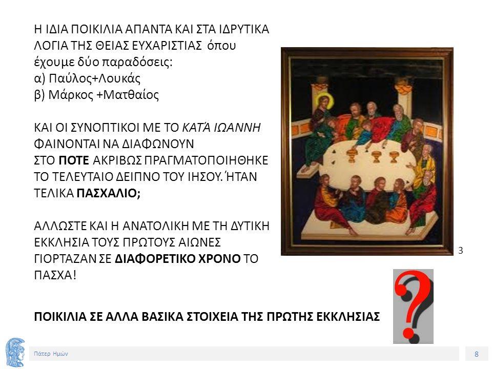 8 Πάτερ Ημών Η ΙΔΙΑ ΠΟΙΚΙΛΙΑ ΑΠΑΝΤΑ ΚΑΙ ΣΤΑ ΙΔΡΥΤΙΚΑ ΛΟΓΙΑ ΤΗΣ ΘΕΙΑΣ ΕΥΧΑΡΙΣΤΙΑΣ όπου έχουμε δύο παραδόσεις: α) Παύλος+Λουκάς β) Μάρκος +Ματθαίος ΚΑΙ ΟΙ ΣΥΝΟΠΤΙΚΟΙ ΜΕ ΤΟ ΚΑΤΆ ΙΩΑΝΝΗ ΦΑΙΝΟΝΤΑΙ ΝΑ ΔΙΑΦΩΝΟΥΝ ΣΤΟ ΠΟΤΕ ΑΚΡΙΒΩΣ ΠΡΑΓΜΑΤΟΠΟΙΗΘΗΚΕ ΤΟ ΤΕΛΕΥΤΑΙΟ ΔΕΙΠΝΟ ΤΟΥ ΙΗΣΟΥ.