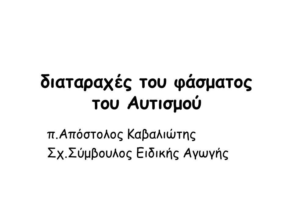 διαταραχές του φάσματος του Αυτισμού π.Απόστολος Καβαλιώτης Σχ.Σύμβουλος Ειδικής Αγωγής