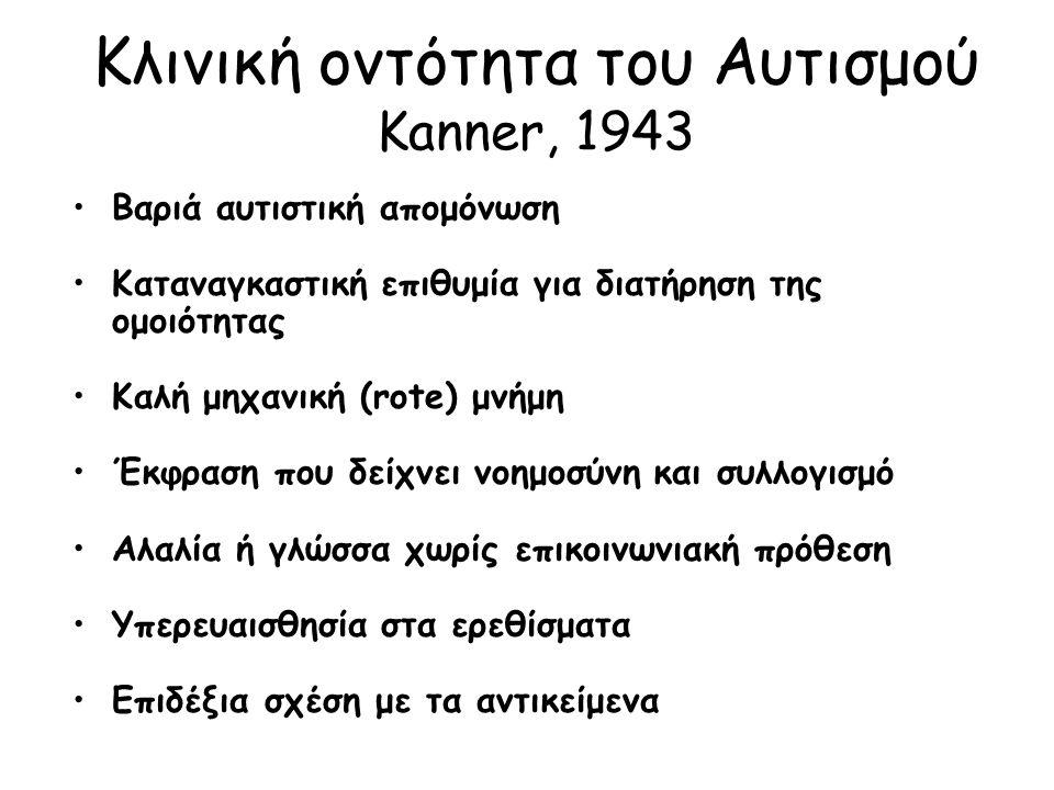 Κλινική οντότητα του Αυτισμού Kanner, 1943 Βαριά αυτιστική απομόνωση Καταναγκαστική επιθυμία για διατήρηση της ομοιότητας Καλή μηχανική (rote) μνήμη Έκφραση που δείχνει νοημοσύνη και συλλογισμό Αλαλία ή γλώσσα χωρίς επικοινωνιακή πρόθεση Υπερευαισθησία στα ερεθίσματα Επιδέξια σχέση με τα αντικείμενα