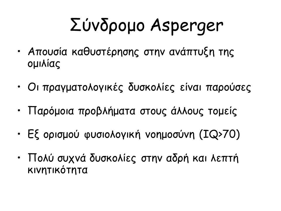 Σύνδρομο Asperger Απουσία καθυστέρησης στην ανάπτυξη της ομιλίας Οι πραγματολογικές δυσκολίες είναι παρούσες Παρόμοια προβλήματα στους άλλους τομείς Εξ ορισμού φυσιολογική νοημοσύνη (IQ>70) Πολύ συχνά δυσκολίες στην αδρή και λεπτή κινητικότητα