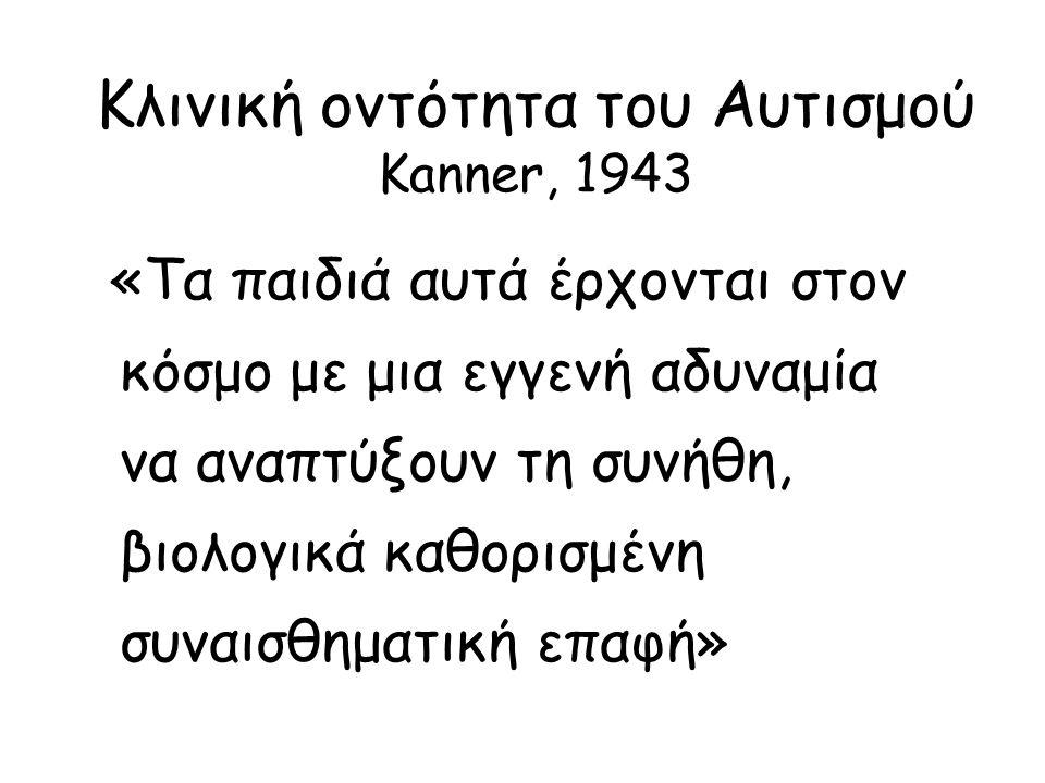 Κλινική οντότητα του Αυτισμού Kanner, 1943 «Τα παιδιά αυτά έρχονται στον κόσμο με μια εγγενή αδυναμία να αναπτύξουν τη συνήθη, βιολογικά καθορισμένη συναισθηματική επαφή»
