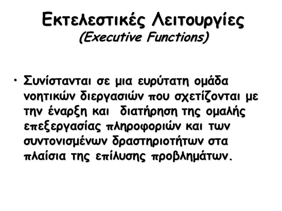 Εκτελεστικές Λειτουργίες (Executive Functions) Συνίστανται σε μια ευρύτατη ομάδα νοητικών διεργασιών που σχετίζονται με την έναρξη και διατήρηση της ομαλής επεξεργασίας πληροφοριών και των συντονισμένων δραστηριοτήτων στα πλαίσια της επίλυσης προβλημάτων.Συνίστανται σε μια ευρύτατη ομάδα νοητικών διεργασιών που σχετίζονται με την έναρξη και διατήρηση της ομαλής επεξεργασίας πληροφοριών και των συντονισμένων δραστηριοτήτων στα πλαίσια της επίλυσης προβλημάτων.