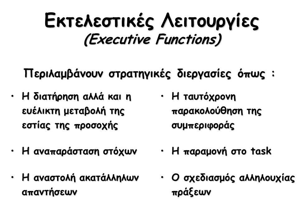 Εκτελεστικές Λειτουργίες (Executive Functions) Η διατήρηση αλλά και η ευέλικτη μεταβολή της εστίας της προσοχήςΗ διατήρηση αλλά και η ευέλικτη μεταβολή της εστίας της προσοχής Η αναπαράσταση στόχωνΗ αναπαράσταση στόχων Η αναστολή ακατάλληλων απαντήσεωνΗ αναστολή ακατάλληλων απαντήσεων Η ταυτόχρονη παρακολούθηση της συμπεριφοράςΗ ταυτόχρονη παρακολούθηση της συμπεριφοράς Η παραμονή στο taskΗ παραμονή στο task Ο σχεδιασμός αλληλουχίας πράξεωνΟ σχεδιασμός αλληλουχίας πράξεων Περιλαμβάνουν στρατηγικές διεργασίες όπως :