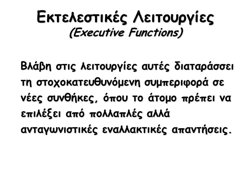 Εκτελεστικές Λειτουργίες (Executive Functions) Βλάβη στις λειτουργίες αυτές διαταράσσει τη στοχοκατευθυνόμενη συμπεριφορά σε νέες συνθήκες, όπου το άτομο πρέπει να επιλέξει από πολλαπλές αλλά ανταγωνιστικές εναλλακτικές απαντήσεις.