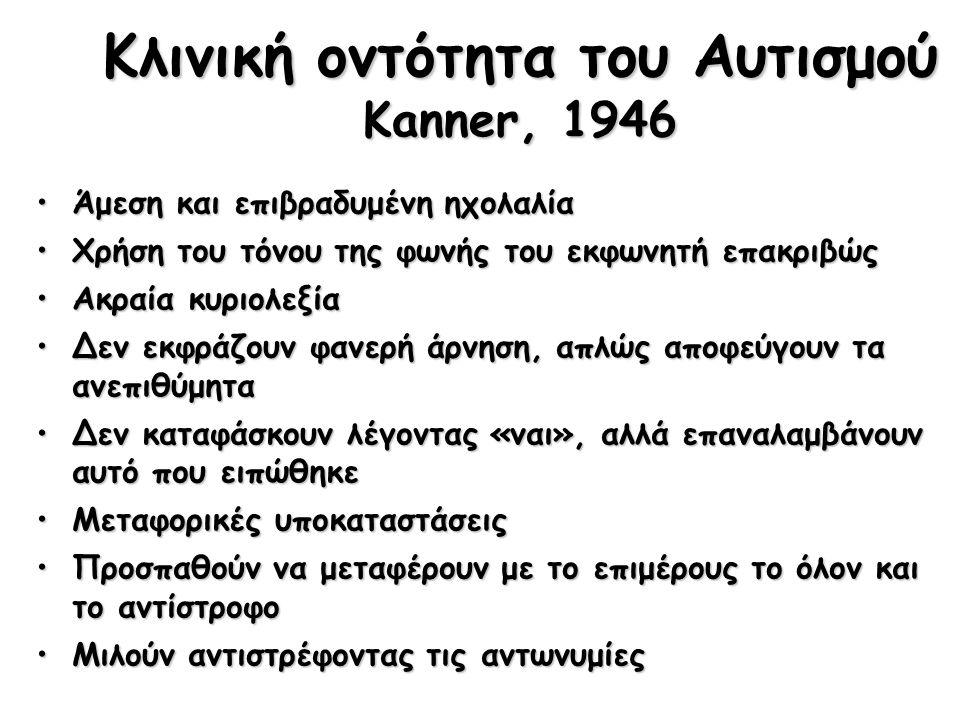Κλινική οντότητα του Αυτισμού Kanner, 1946 Άμεση και επιβραδυμένη ηχολαλίαΆμεση και επιβραδυμένη ηχολαλία Χρήση του τόνου της φωνής του εκφωνητή επακριβώςΧρήση του τόνου της φωνής του εκφωνητή επακριβώς Ακραία κυριολεξίαΑκραία κυριολεξία Δεν εκφράζουν φανερή άρνηση, απλώς αποφεύγουν τα ανεπιθύμηταΔεν εκφράζουν φανερή άρνηση, απλώς αποφεύγουν τα ανεπιθύμητα Δεν καταφάσκουν λέγοντας «ναι», αλλά επαναλαμβάνουν αυτό που ειπώθηκεΔεν καταφάσκουν λέγοντας «ναι», αλλά επαναλαμβάνουν αυτό που ειπώθηκε Μεταφορικές υποκαταστάσειςΜεταφορικές υποκαταστάσεις Προσπαθούν να μεταφέρουν με το επιμέρους το όλον και το αντίστροφοΠροσπαθούν να μεταφέρουν με το επιμέρους το όλον και το αντίστροφο Μιλούν αντιστρέφοντας τις αντωνυμίεςΜιλούν αντιστρέφοντας τις αντωνυμίες