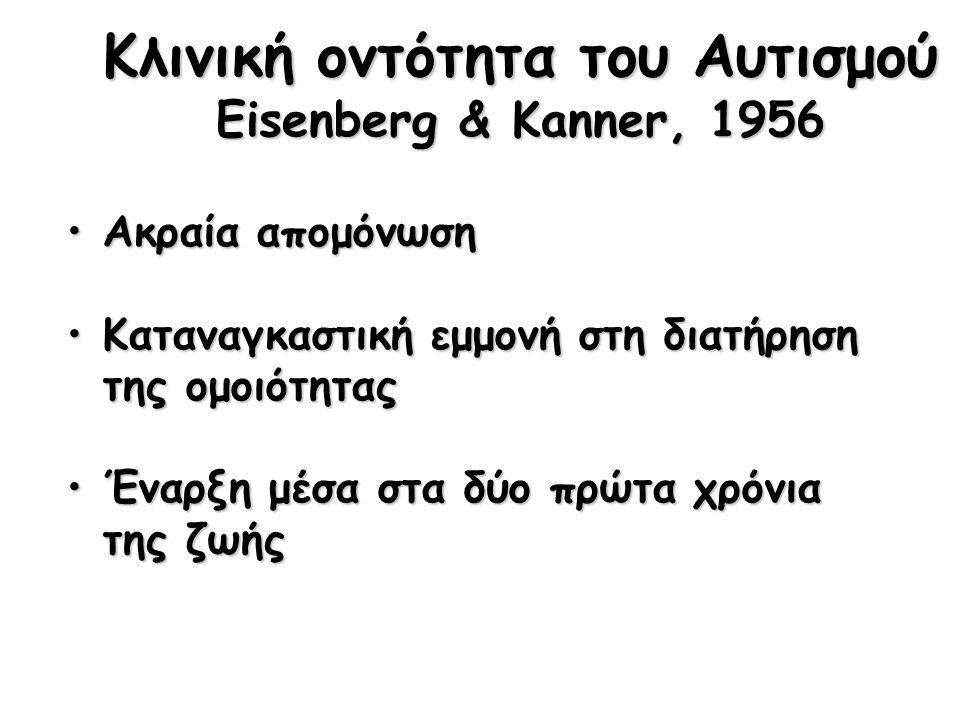 Κλινική οντότητα του Αυτισμού Eisenberg & Kanner, 1956 Ακραία απομόνωσηΑκραία απομόνωση Καταναγκαστική εμμονή στη διατήρηση της ομοιότηταςΚαταναγκαστική εμμονή στη διατήρηση της ομοιότητας Έναρξη μέσα στα δύο πρώτα χρόνια της ζωήςΈναρξη μέσα στα δύο πρώτα χρόνια της ζωής