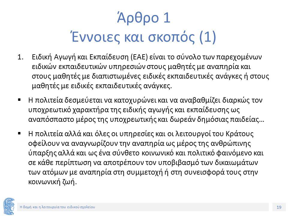19 Η δομή και η λειτουργία του ειδικού σχολείου Άρθρο 1 Έννοιες και σκοπός (1) 1.Ειδική Αγωγή και Εκπαίδευση (ΕΑΕ) είναι το σύνολο των παρεχομένων ειδ