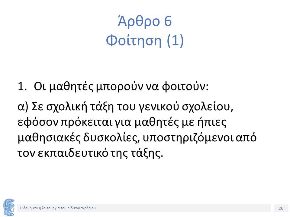 26 Η δομή και η λειτουργία του ειδικού σχολείου Άρθρο 6 Φοίτηση (1) 1.Οι μαθητές μπορούν να φοιτούν: α) Σε σχολική τάξη του γενικού σχολείου, εφόσον π