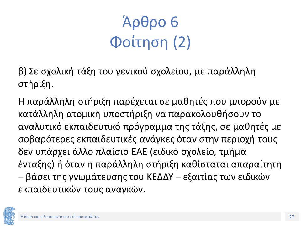 27 Η δομή και η λειτουργία του ειδικού σχολείου Άρθρο 6 Φοίτηση (2) β) Σε σχολική τάξη του γενικού σχολείου, με παράλληλη στήριξη. Η παράλληλη στήριξη