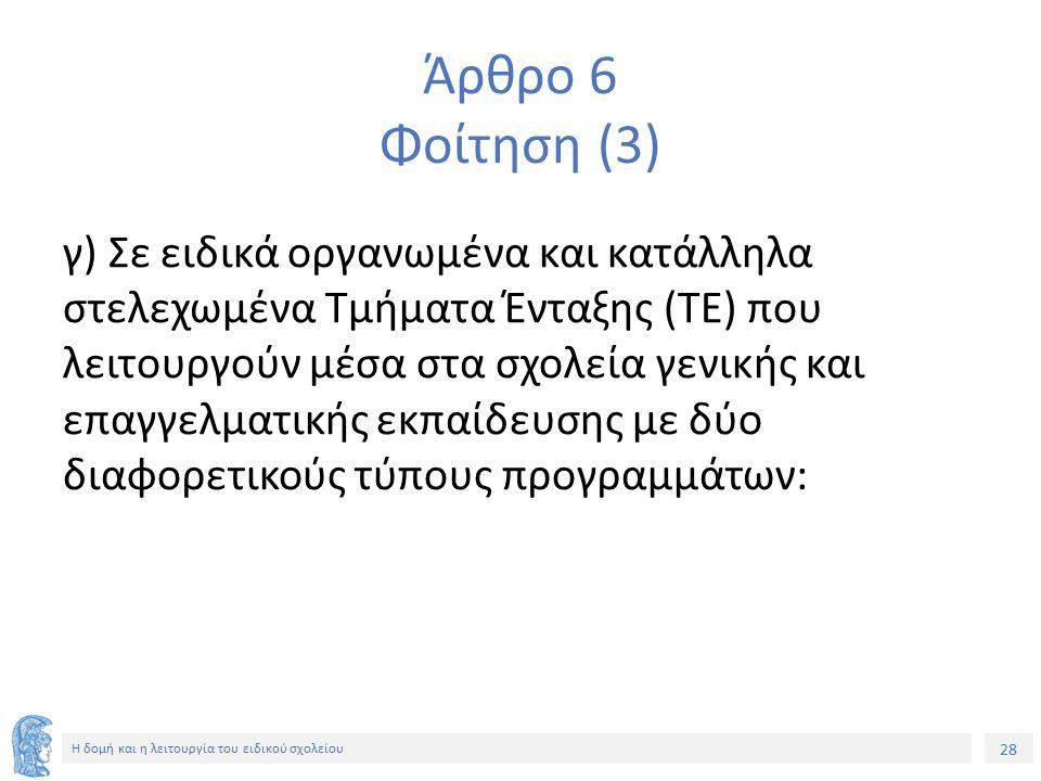 28 Η δομή και η λειτουργία του ειδικού σχολείου Άρθρο 6 Φοίτηση (3) γ) Σε ειδικά οργανωμένα και κατάλληλα στελεχωμένα Τμήματα Ένταξης (ΤΕ) που λειτουρ