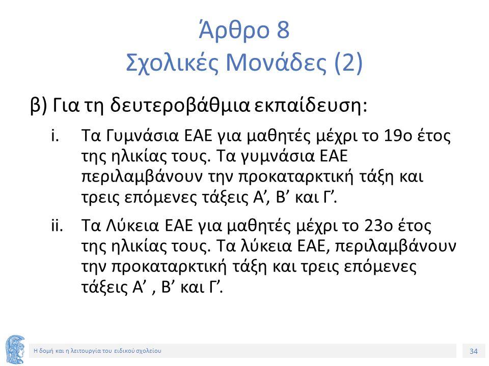 34 Η δομή και η λειτουργία του ειδικού σχολείου Άρθρο 8 Σχολικές Μονάδες (2) β) Για τη δευτεροβάθμια εκπαίδευση: i.Τα Γυμνάσια ΕΑΕ για μαθητές μέχρι τ
