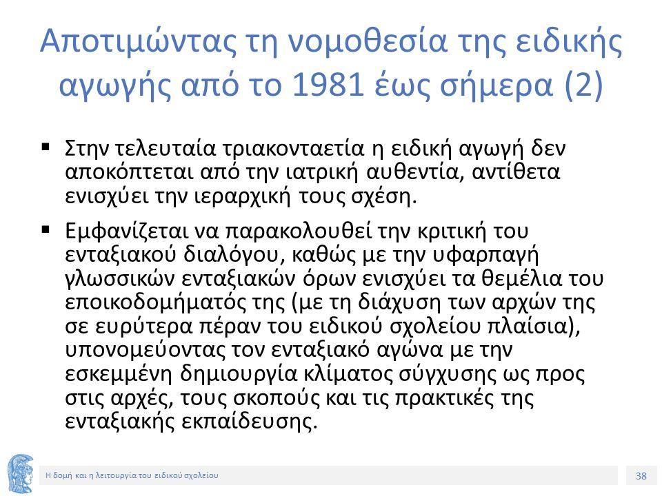38 Η δομή και η λειτουργία του ειδικού σχολείου Αποτιμώντας τη νομοθεσία της ειδικής αγωγής από το 1981 έως σήμερα (2)  Στην τελευταία τριακονταετία