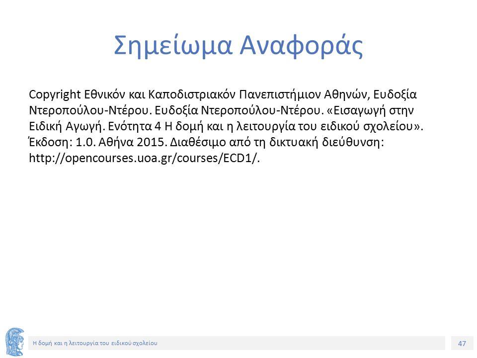 47 Η δομή και η λειτουργία του ειδικού σχολείου Σημείωμα Αναφοράς Copyright Εθνικόν και Καποδιστριακόν Πανεπιστήμιον Αθηνών, Ευδοξία Ντεροπούλου-Ντέρο