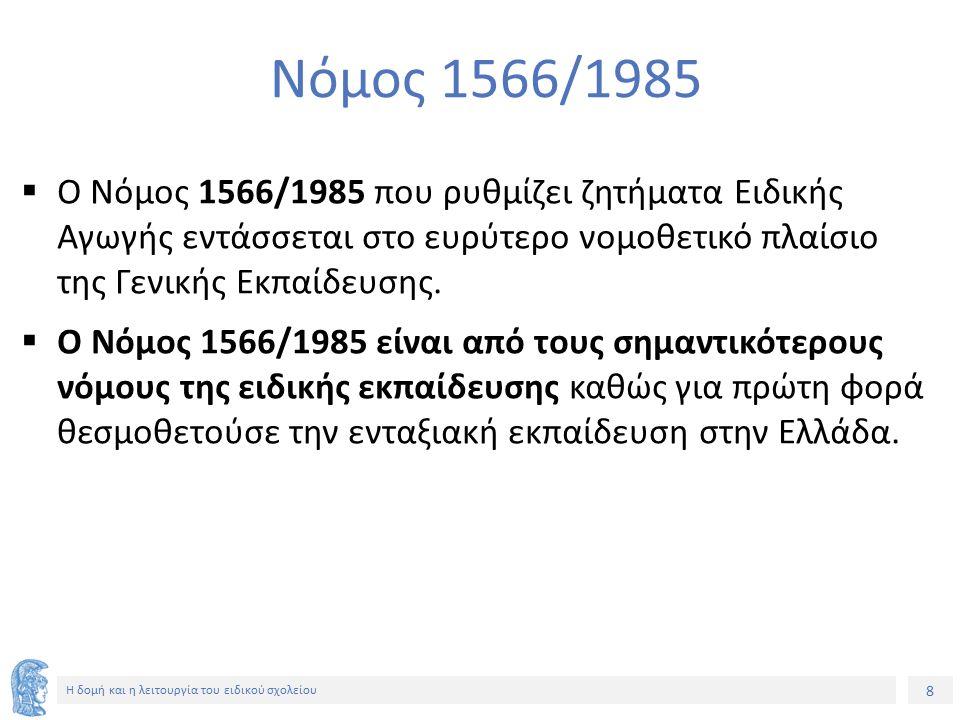 8 Η δομή και η λειτουργία του ειδικού σχολείου Νόμος 1566/1985  Ο Νόμος 1566/1985 που ρυθμίζει ζητήματα Ειδικής Αγωγής εντάσσεται στο ευρύτερο νομοθε