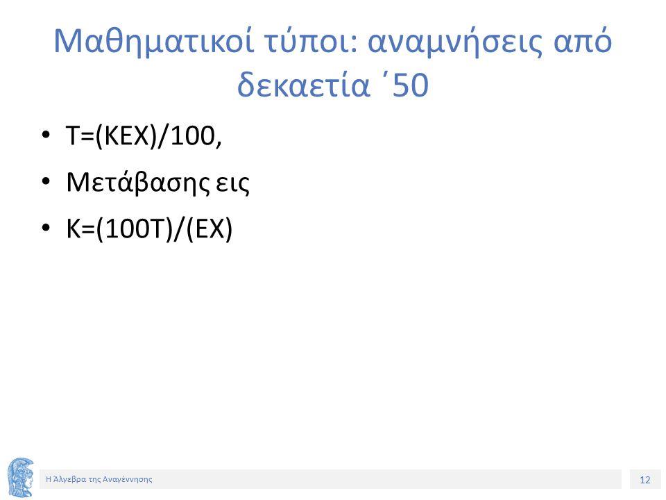 12 Η Άλγεβρα της Αναγέννησης Μαθηματικοί τύποι: αναμνήσεις από δεκαετία ΄50 Τ=(ΚΕΧ)/100, Μετάβασης εις Κ=(100Τ)/(ΕΧ)