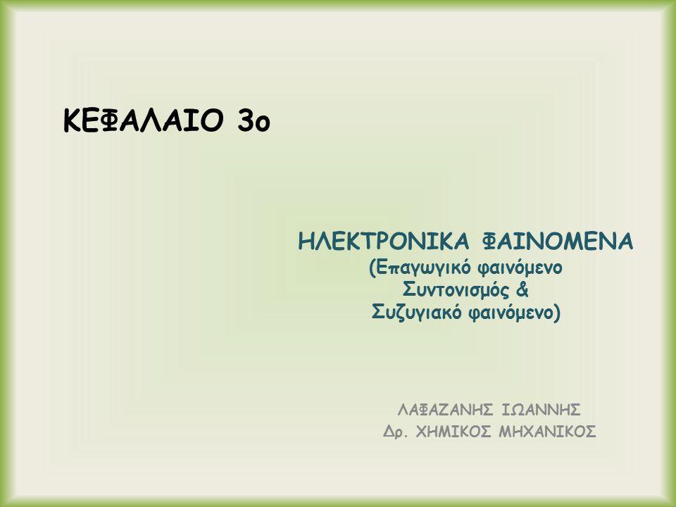 ΗΛΕΚΤΡΟΝΙΚΑ ΦΑΙΝΟΜΕΝΑ (Επαγωγικό φαινόμενο Συντονισμός & Συζυγιακό φαινόμενο) ΛΑΦΑΖΑΝΗΣ ΙΩΑΝΝΗΣ Δρ. ΧΗΜΙΚΟΣ ΜΗΧΑΝΙΚΟΣ ΚΕΦΑΛΑΙΟ 3o