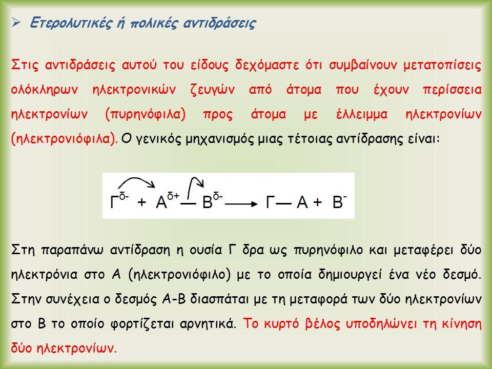  Ετερολυτικές ή πολικές αντιδράσεις Στις αντιδράσεις αυτού του είδους δεχόμαστε ότι συμβαίνουν μετατοπίσεις ολόκληρων ηλεκτρονικών ζευγών από άτομα που έχουν περίσσεια ηλεκτρονίων (πυρηνόφιλα) προς άτομα με έλλειμμα ηλεκτρονίων (ηλεκτρονιόφιλα).