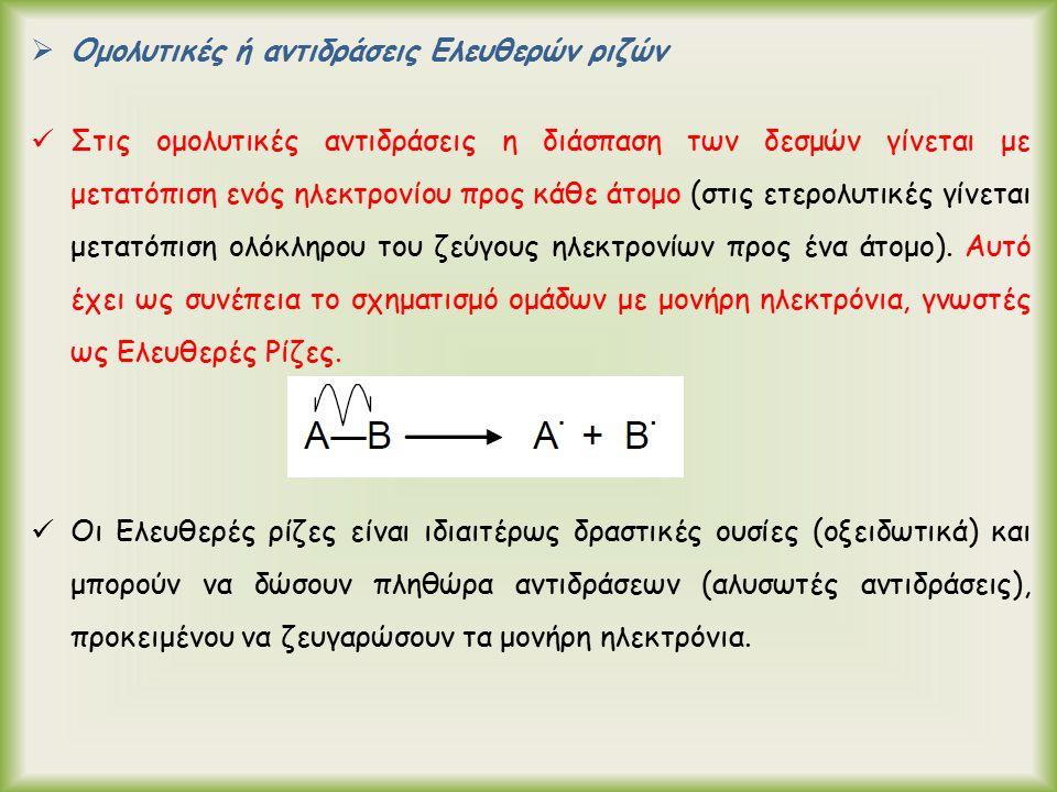  Ομολυτικές ή αντιδράσεις Ελευθερών ριζών Στις ομολυτικές αντιδράσεις η διάσπαση των δεσμών γίνεται με μετατόπιση ενός ηλεκτρονίου προς κάθε άτομο (στις ετερολυτικές γίνεται μετατόπιση ολόκληρου του ζεύγους ηλεκτρονίων προς ένα άτομο).