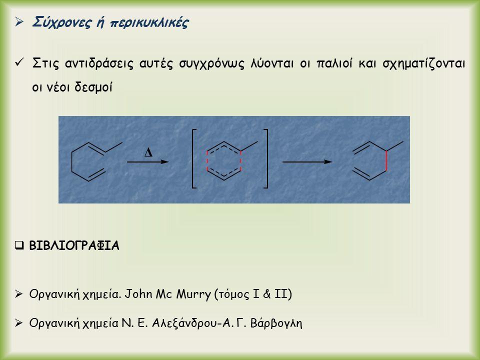  Σύχρονες ή περικυκλικές Στις αντιδράσεις αυτές συγχρόνως λύονται οι παλιοί και σχηματίζονται οι νέοι δεσμοί  ΒΙΒΛΙΟΓΡΑΦΙΑ  Οργανική χημεία.