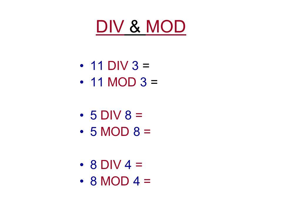 DIV & MOD 11 DIV 3 = 11 MOD 3 = 5 DIV 8 = 5 MOD 8 = 8 DIV 4 = 8 MOD 4 =