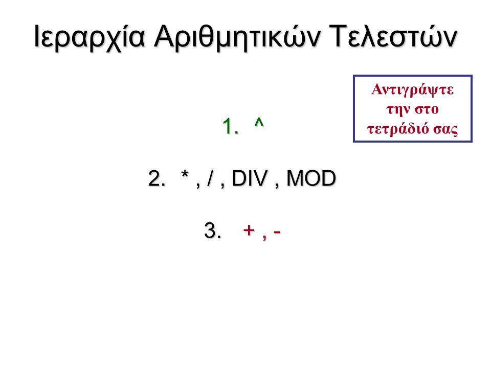Ιεραρχία Αριθμητικών Τελεστών 1.^ 2.*, /, DIV, MOD 3. +, - Αντιγράψτε την στο τετράδιό σας