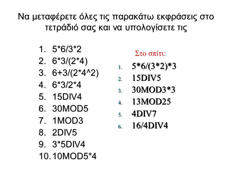 Να μεταφέρετε όλες τις παρακάτω εκφράσεις στο τετράδιό σας και να υπολογίσετε τις 1.5*6/3*2 2.6*3/(2*4) 3.6+3/(2*4^2) 4.6*3/2*4 5.15DIV4 6.30MOD5 7.1MOD3 8.2DIV5 9.3*5DIV4 10.10MOD5*4 1.